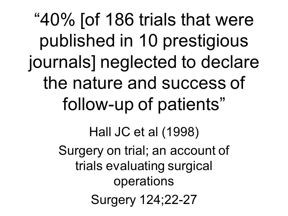40% [of 186 trials that were published in 10 prestigious journals] neglected to declare the nature and success of follow-up of patients Hall JC et al (1998) Surgery on trial; an account of trials evaluating surgical operations Surgery 124;22-27
