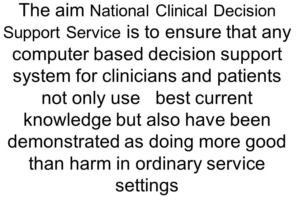 The aim National Clinical Decision Support Service is to ensure that any computer based decision support system for clinicians and patients not only use best current knowledge but also have been demonstrated as doing more good than harm in ordinary service settings