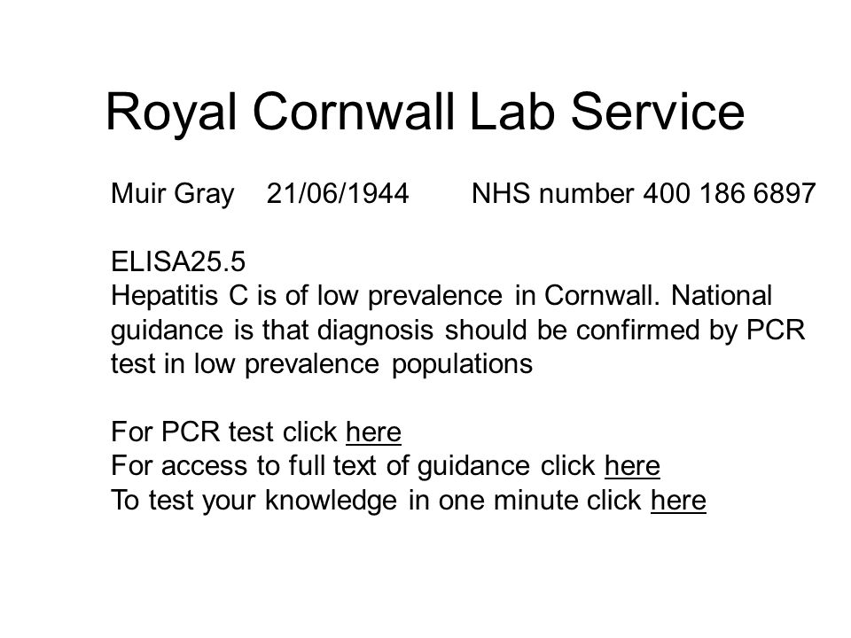 Royal Cornwall Lab Service Muir Gray 21/06/1944 NHS number 400 186 6897 ELISA25.5 Hepatitis C is of low prevalence in Cornwall.