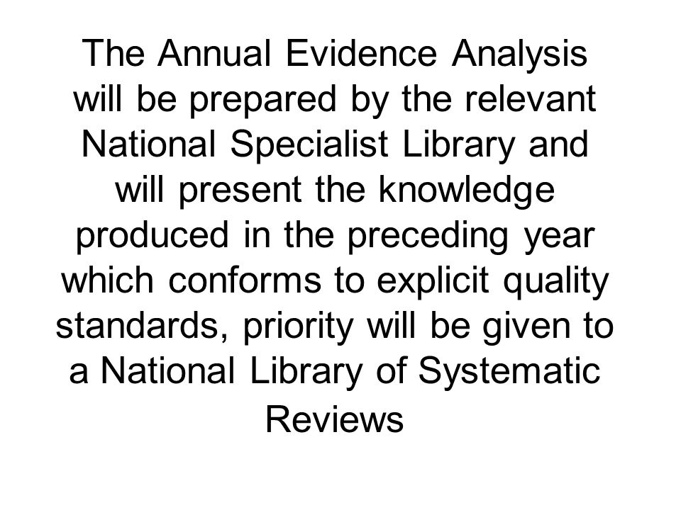 The Annual Evidence Analysis will be prepared by the relevant National Specialist Library and will present the knowledge produced in the preceding year which conforms to explicit quality standards, priority will be given to a National Library of Systematic Reviews