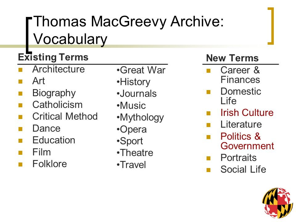 Thomas MacGreevy Archive: Vocabulary Existing Terms Architecture Art Biography Catholicism Critical Method Dance Education Film Folklore New Terms Career & Finances Domestic Life Irish Culture Literature Politics & Government Portraits Social Life Great War History Journals Music Mythology Opera Sport Theatre Travel
