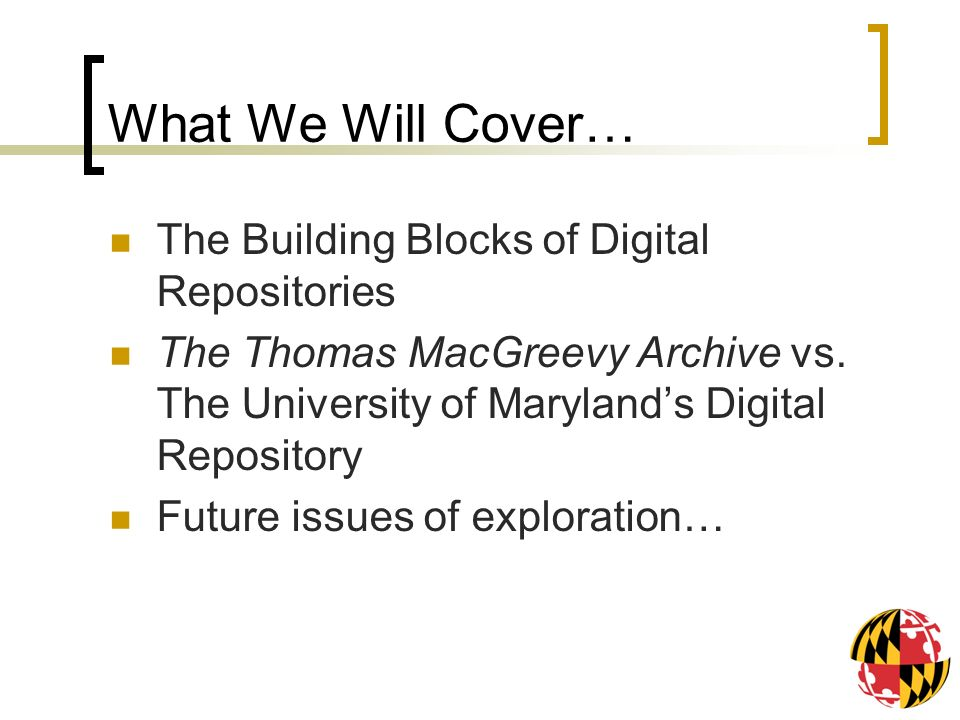 What We Will Cover… The Building Blocks of Digital Repositories The Thomas MacGreevy Archive vs. The University of Marylands Digital Repository Future