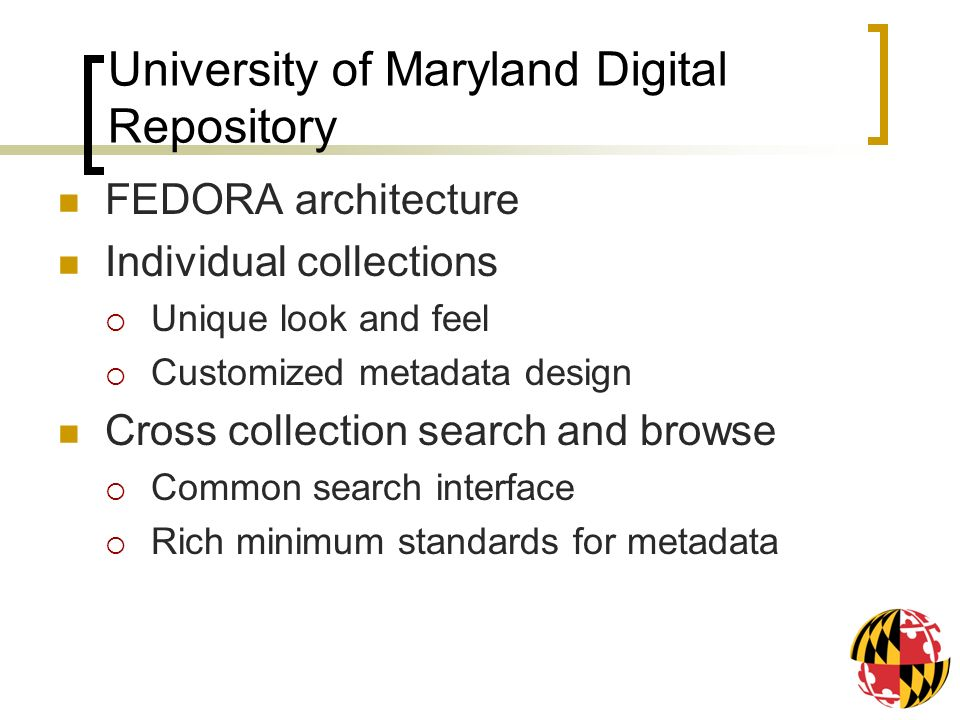 University of Maryland Digital Repository FEDORA architecture Individual collections Unique look and feel Customized metadata design Cross collection search and browse Common search interface Rich minimum standards for metadata