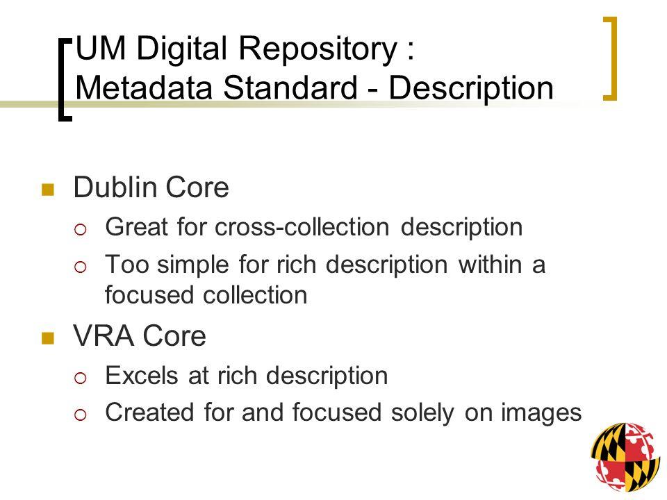 UM Digital Repository : Metadata Standard - Description Dublin Core Great for cross-collection description Too simple for rich description within a fo