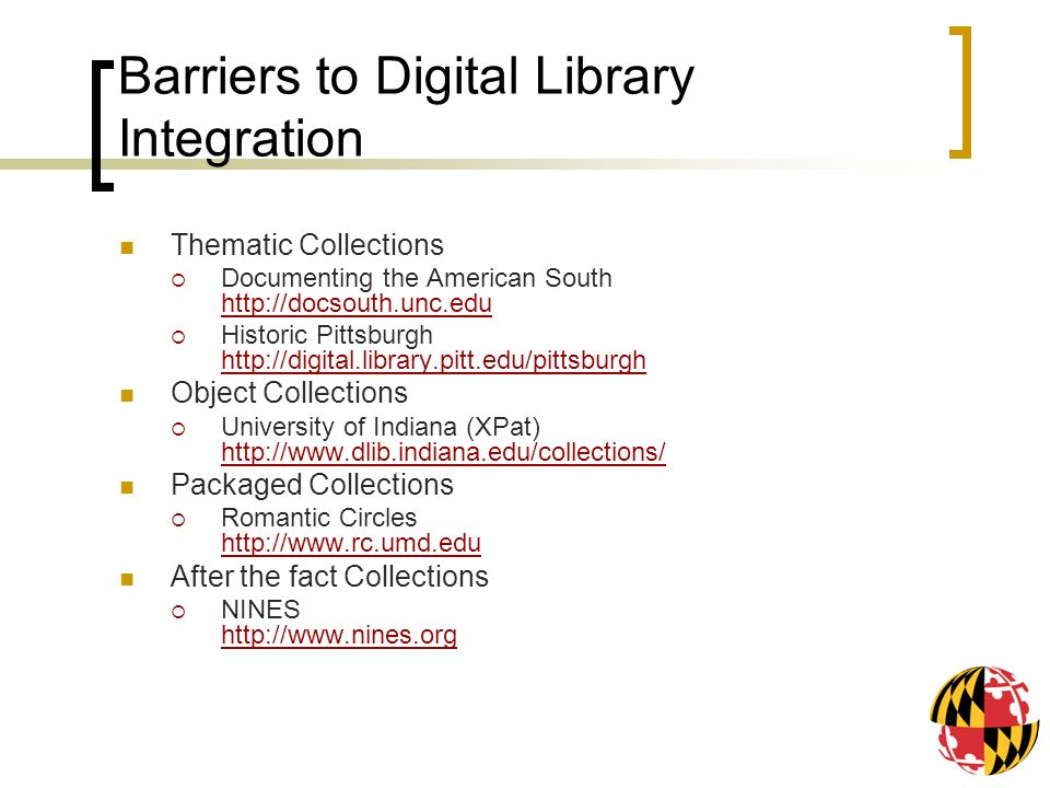 Barriers to Digital Library Integration Thematic Collections Documenting the American South http://docsouth.unc.edu http://docsouth.unc.edu Historic Pittsburgh http://digital.library.pitt.edu/pittsburgh http://digital.library.pitt.edu/pittsburgh Object Collections University of Indiana (XPat) http://www.dlib.indiana.edu/collections/ http://www.dlib.indiana.edu/collections/ Packaged Collections Romantic Circles http://www.rc.umd.edu http://www.rc.umd.edu After the fact Collections NINES http://www.nines.org http://www.nines.org