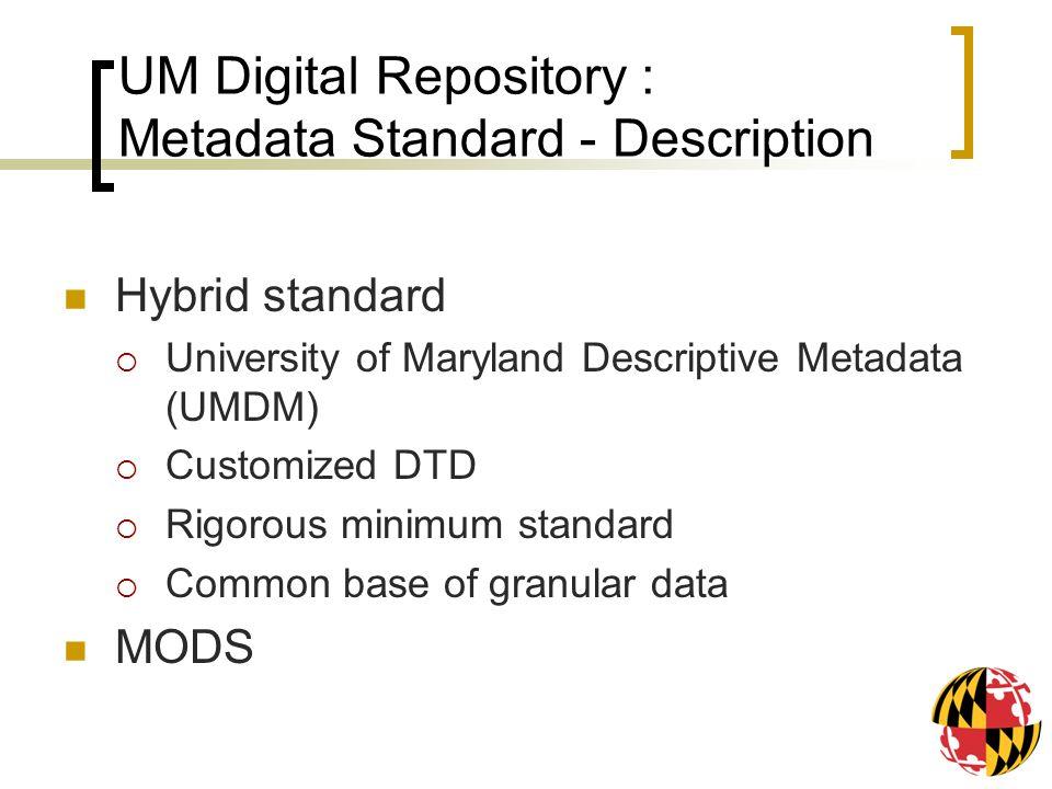 UM Digital Repository : Metadata Standard - Description Hybrid standard University of Maryland Descriptive Metadata (UMDM) Customized DTD Rigorous min