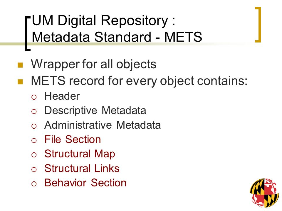 UM Digital Repository : Metadata Standard - METS Wrapper for all objects METS record for every object contains: Header Descriptive Metadata Administrative Metadata File Section Structural Map Structural Links Behavior Section