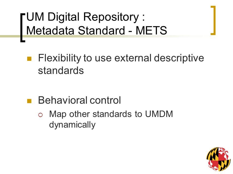 UM Digital Repository : Metadata Standard - METS Flexibility to use external descriptive standards Behavioral control Map other standards to UMDM dyna