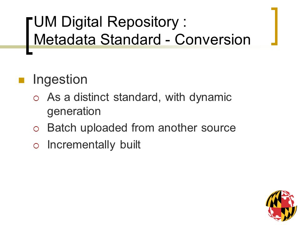 UM Digital Repository : Metadata Standard - Conversion Ingestion As a distinct standard, with dynamic generation Batch uploaded from another source Incrementally built