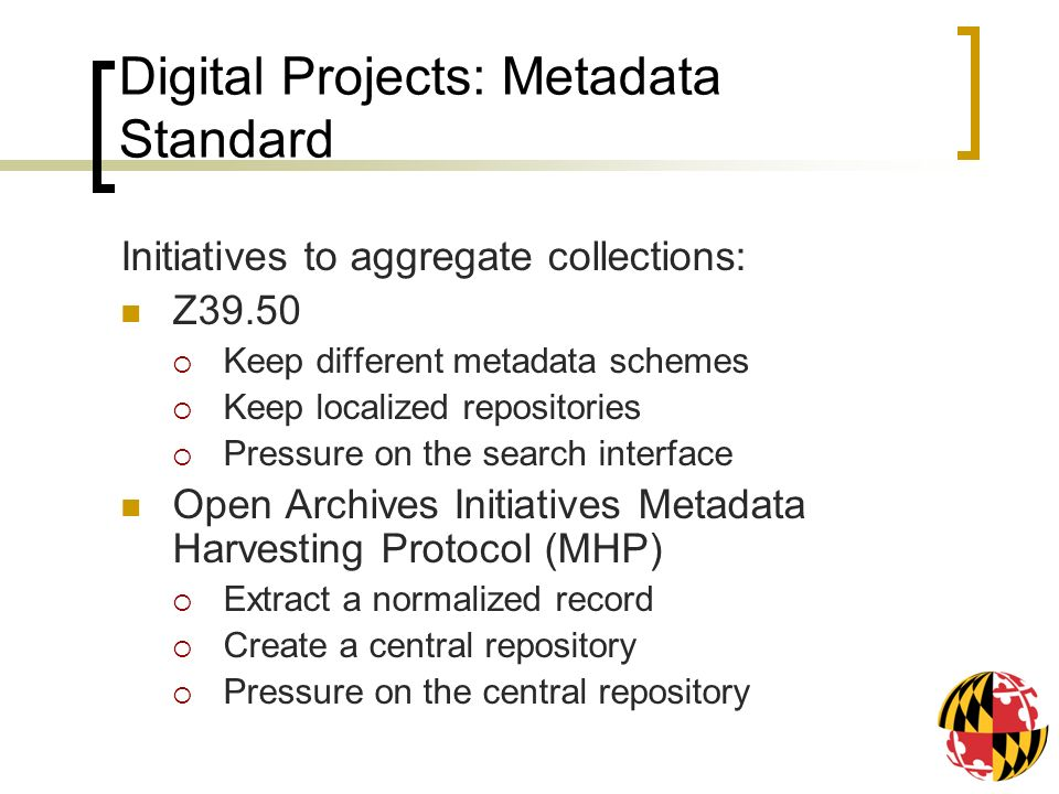 Digital Projects: Metadata Standard Initiatives to aggregate collections: Z39.50 Keep different metadata schemes Keep localized repositories Pressure