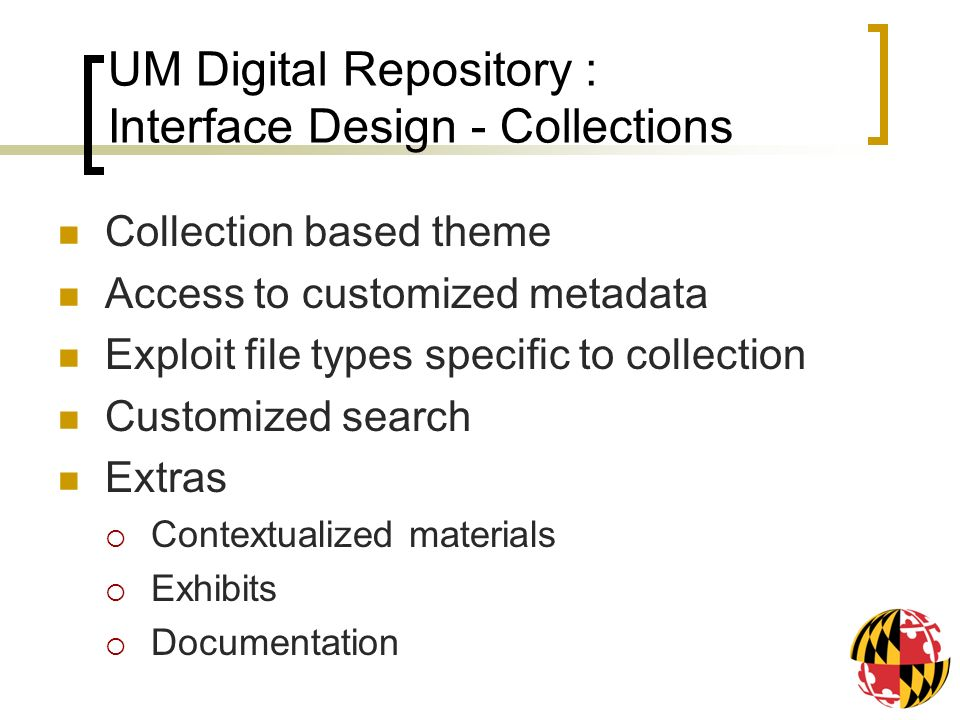 UM Digital Repository : Interface Design - Collections Collection based theme Access to customized metadata Exploit file types specific to collection