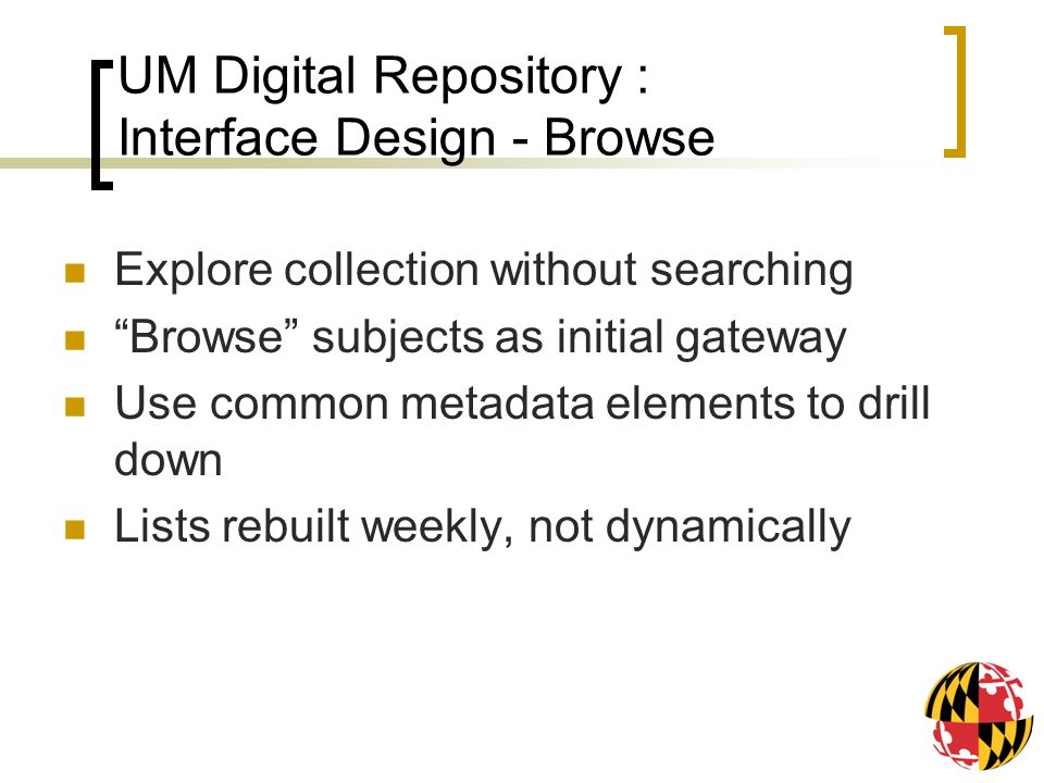 UM Digital Repository : Interface Design - Browse Explore collection without searching Browse subjects as initial gateway Use common metadata elements to drill down Lists rebuilt weekly, not dynamically