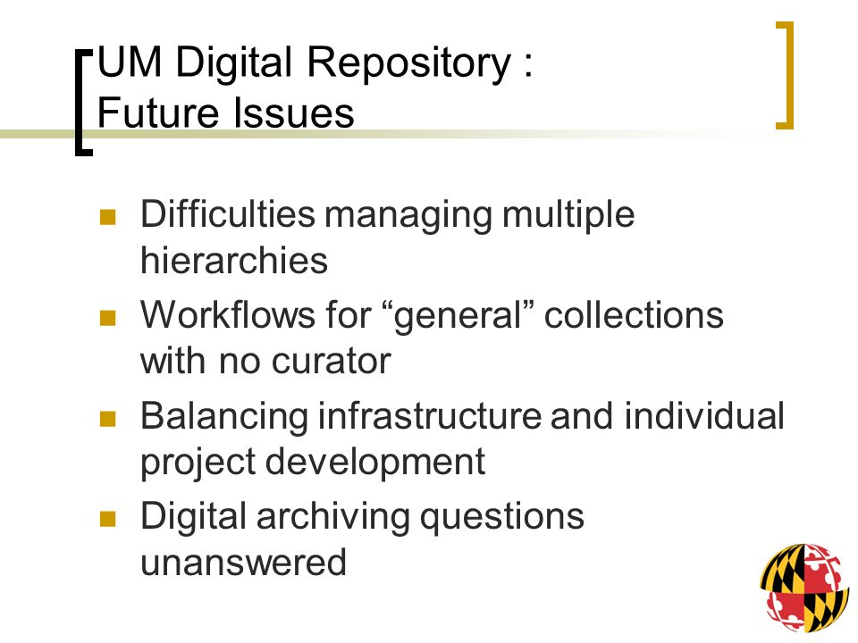 UM Digital Repository : Future Issues Difficulties managing multiple hierarchies Workflows for general collections with no curator Balancing infrastructure and individual project development Digital archiving questions unanswered