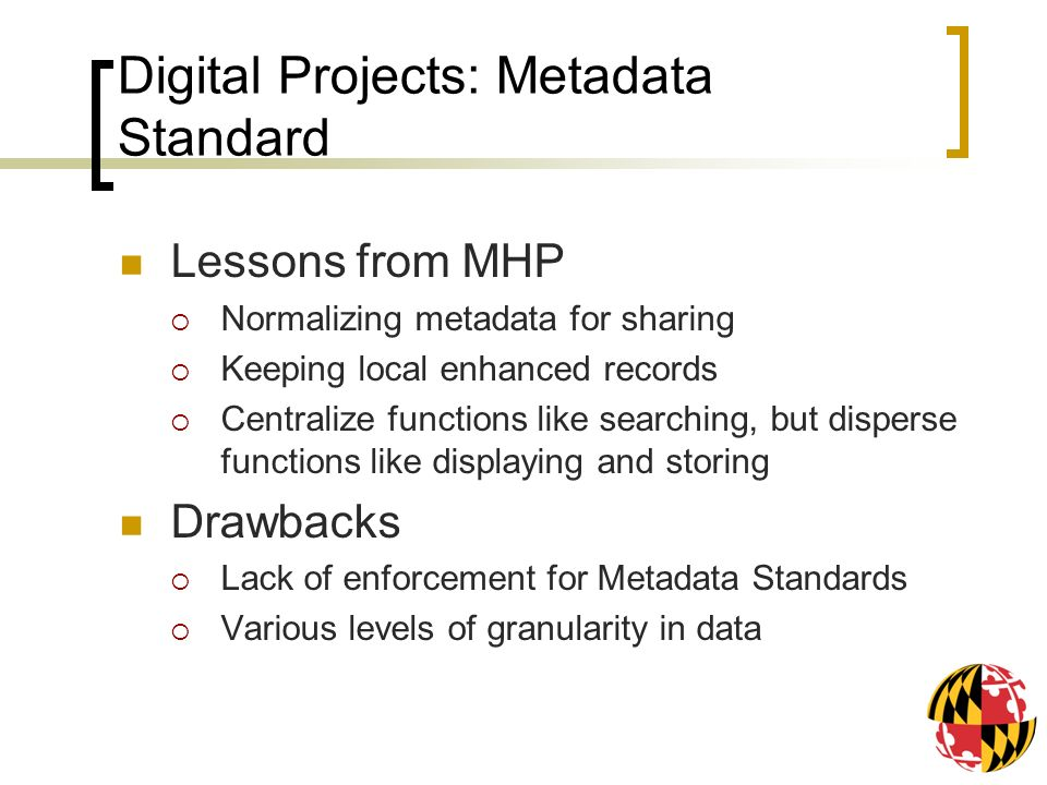 Digital Projects: Metadata Standard Lessons from MHP Normalizing metadata for sharing Keeping local enhanced records Centralize functions like searching, but disperse functions like displaying and storing Drawbacks Lack of enforcement for Metadata Standards Various levels of granularity in data
