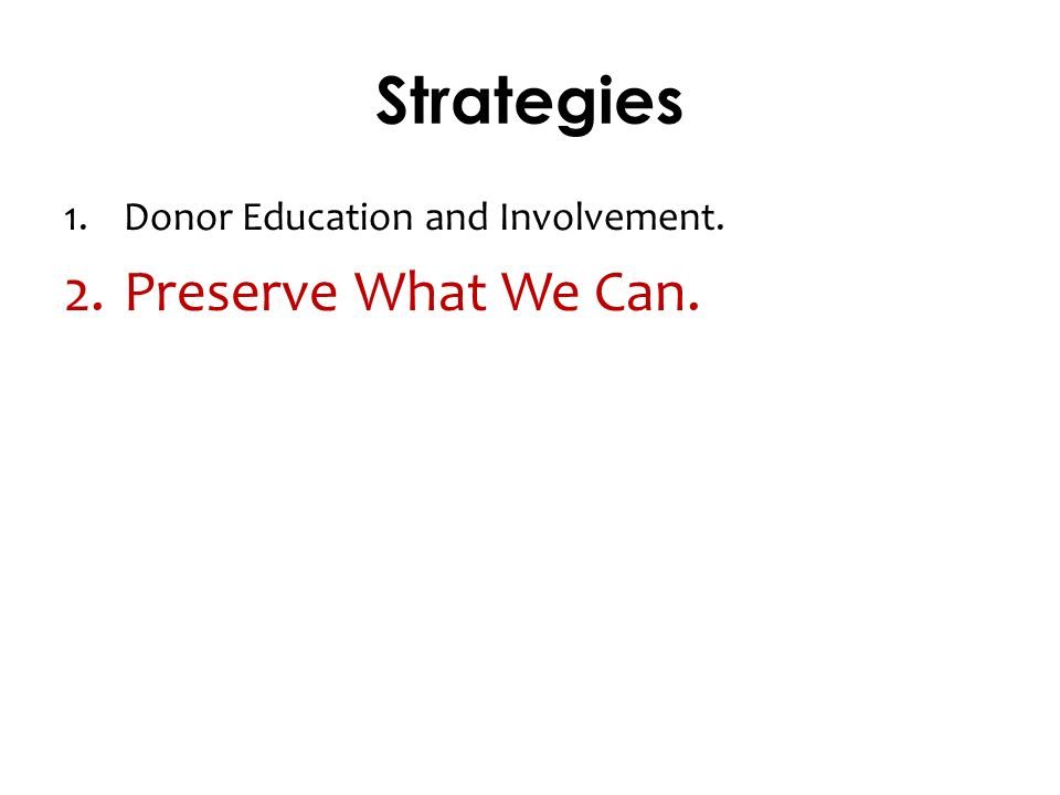 Strategies 1.Donor Education and Involvement. 2.Preserve What We Can.