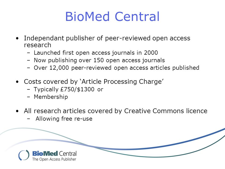 BioMed Central Independant publisher of peer-reviewed open access research –Launched first open access journals in 2000 –Now publishing over 150 open access journals –Over 12,000 peer-reviewed open access articles published Costs covered by Article Processing Charge –Typically £750/$1300 or –Membership All research articles covered by Creative Commons licence – Allowing free re-use