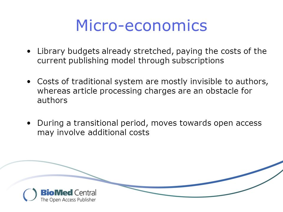 Micro-economics Library budgets already stretched, paying the costs of the current publishing model through subscriptions Costs of traditional system are mostly invisible to authors, whereas article processing charges are an obstacle for authors During a transitional period, moves towards open access may involve additional costs