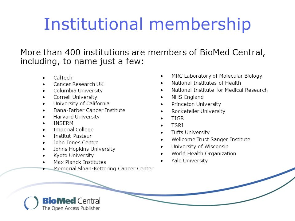 Institutional membership CalTech Cancer Research UK Columbia University Cornell University University of California Dana-Farber Cancer Institute Harvard University INSERM Imperial College Institut Pasteur John Innes Centre Johns Hopkins University Kyoto University Max Planck Institutes Memorial Sloan-Kettering Cancer Center More than 400 institutions are members of BioMed Central, including, to name just a few: MRC Laboratory of Molecular Biology National Institutes of Health National Institute for Medical Research NHS England Princeton University Rockefeller University TIGR TSRI Tufts University Wellcome Trust Sanger Institute University of Wisconsin World Health Organization Yale University