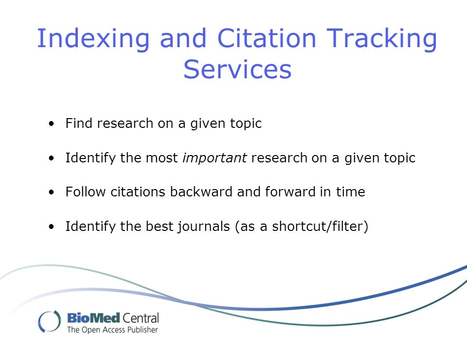 Indexing and Citation Tracking Services Find research on a given topic Identify the most important research on a given topic Follow citations backward and forward in time Identify the best journals (as a shortcut/filter)