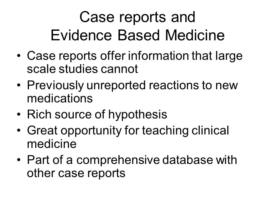 Case reports and Evidence Based Medicine Case reports offer information that large scale studies cannot Previously unreported reactions to new medications Rich source of hypothesis Great opportunity for teaching clinical medicine Part of a comprehensive database with other case reports