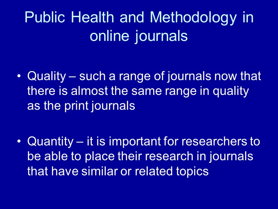 Public Health and Methodology in online journals Quality – such a range of journals now that there is almost the same range in quality as the print journals Quantity – it is important for researchers to be able to place their research in journals that have similar or related topics