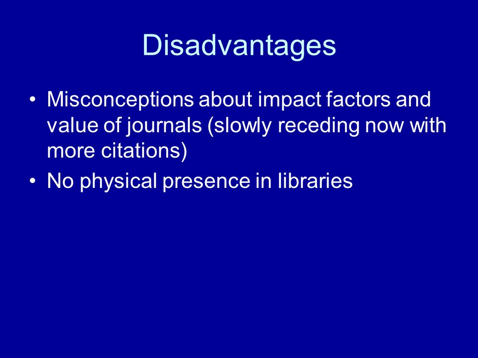 Disadvantages Misconceptions about impact factors and value of journals (slowly receding now with more citations) No physical presence in libraries