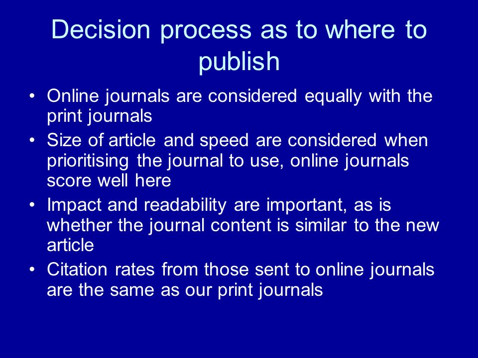 Decision process as to where to publish Online journals are considered equally with the print journals Size of article and speed are considered when prioritising the journal to use, online journals score well here Impact and readability are important, as is whether the journal content is similar to the new article Citation rates from those sent to online journals are the same as our print journals