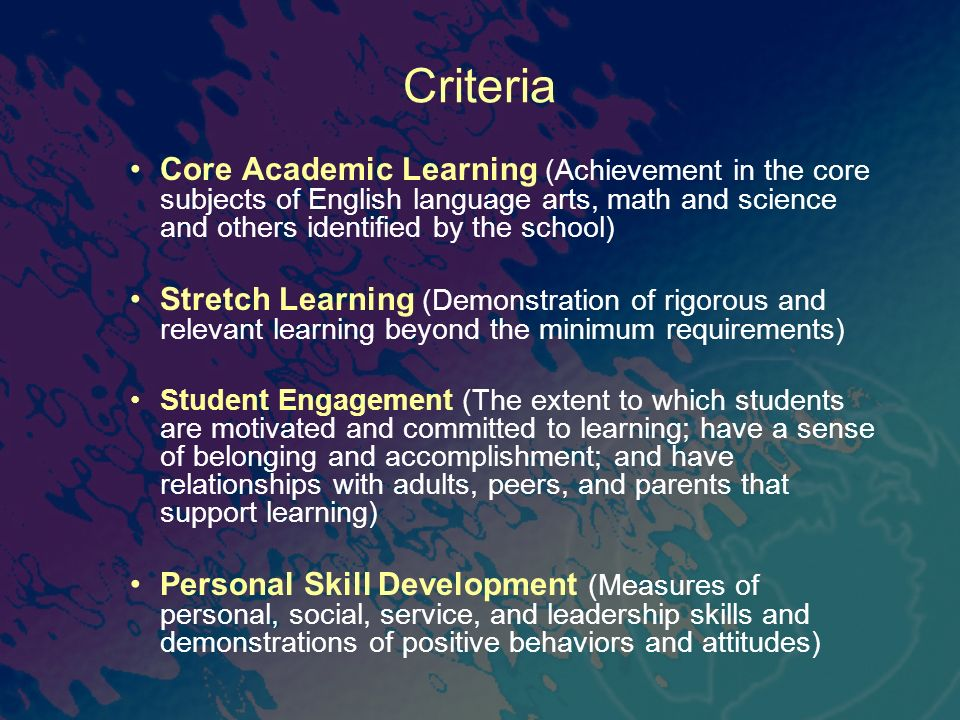 Criteria Core Academic Learning (Achievement in the core subjects of English language arts, math and science and others identified by the school) Stretch Learning (Demonstration of rigorous and relevant learning beyond the minimum requirements) Student Engagement (The extent to which students are motivated and committed to learning; have a sense of belonging and accomplishment; and have relationships with adults, peers, and parents that support learning) Personal Skill Development (Measures of personal, social, service, and leadership skills and demonstrations of positive behaviors and attitudes)