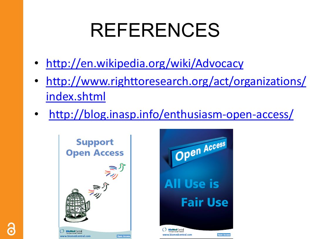 REFERENCES http://en.wikipedia.org/wiki/Advocacy http://www.righttoresearch.org/act/organizations/ index.shtml http://www.righttoresearch.org/act/organizations/ index.shtml http://blog.inasp.info/enthusiasm-open-access/