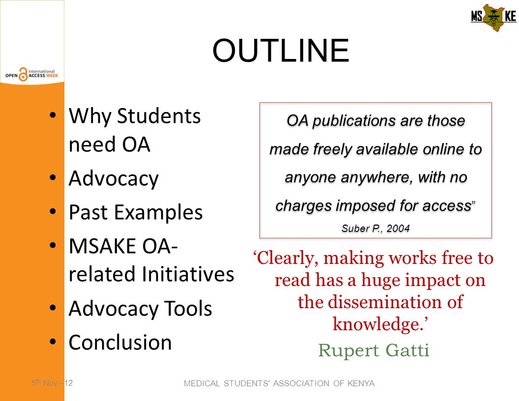 OUTLINE MEDICAL STUDENTS ASSOCIATION OF KENYA Why Students need OA Advocacy Past Examples MSAKE OA- related Initiatives Advocacy Tools Conclusion Clearly, making works free to read has a huge impact on the dissemination of knowledge.