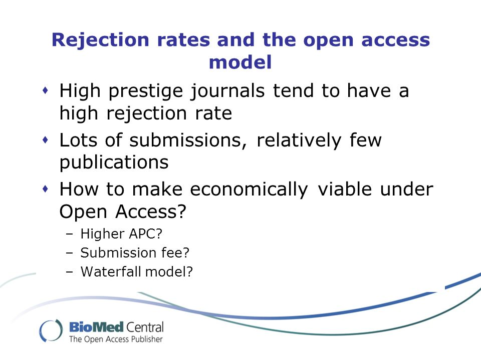 Rejection rates and the open access model High prestige journals tend to have a high rejection rate Lots of submissions, relatively few publications How to make economically viable under Open Access.