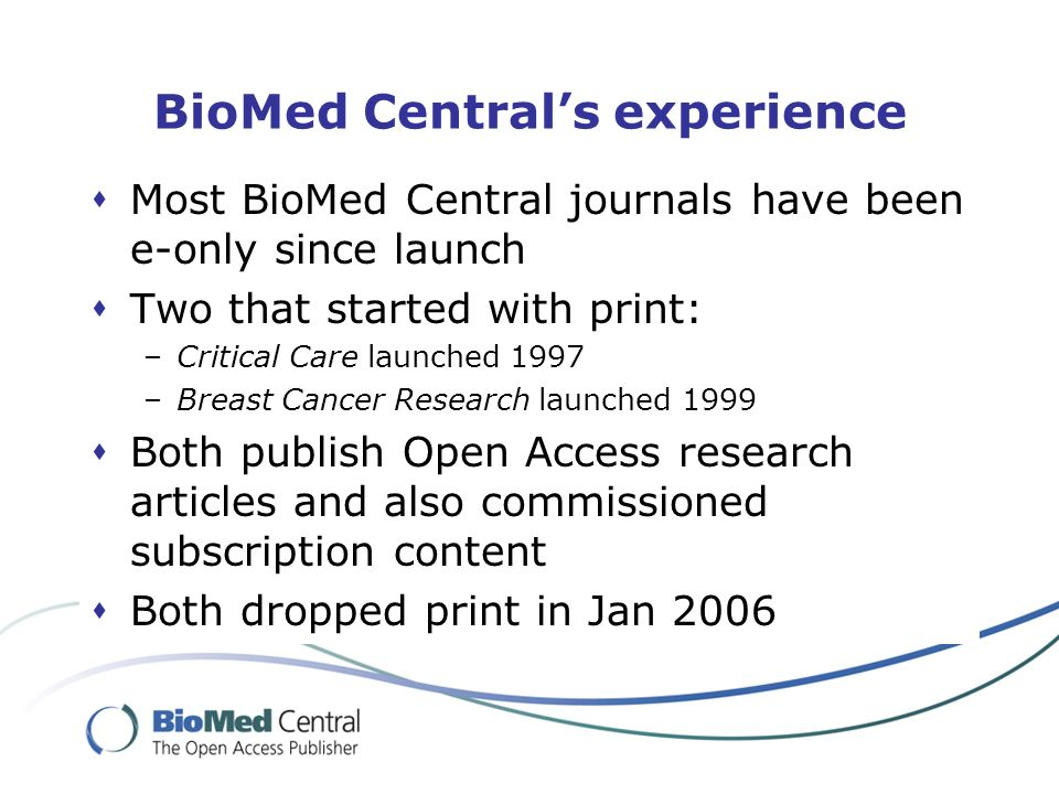 BioMed Centrals experience Most BioMed Central journals have been e-only since launch Two that started with print: –Critical Care launched 1997 –Breast Cancer Research launched 1999 Both publish Open Access research articles and also commissioned subscription content Both dropped print in Jan 2006