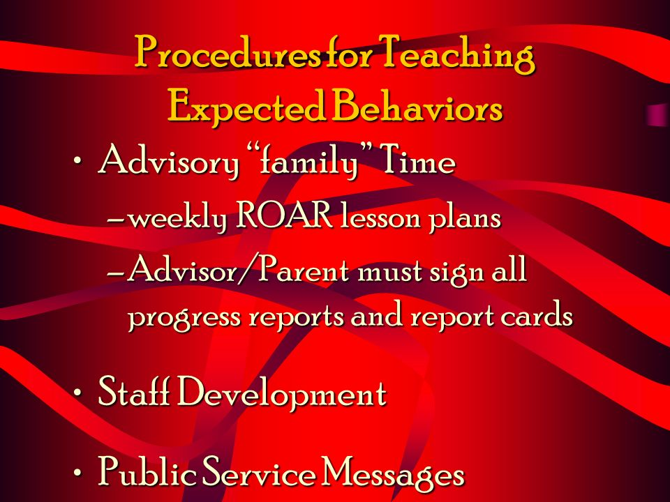 Procedures for Teaching Expected Behaviors Advisory family TimeAdvisory family Time –weekly ROAR lesson plans –Advisor/Parent must sign all progress r