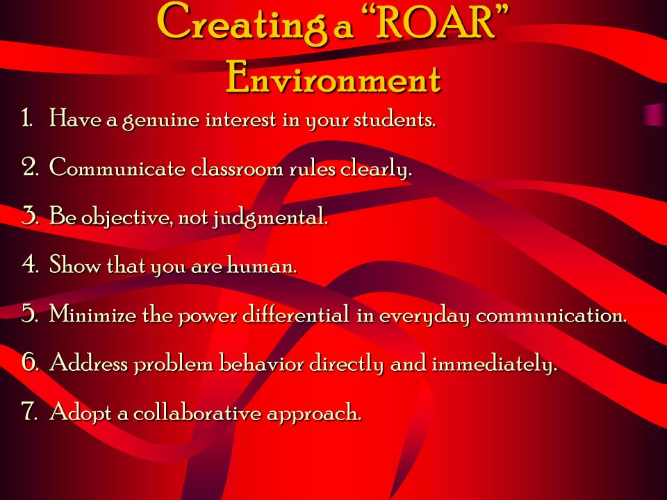 Creating a ROAR Environment 1.Have a genuine interest in your students. 2.Communicate classroom rules clearly. 3.Be objective, not judgmental. 4.Show