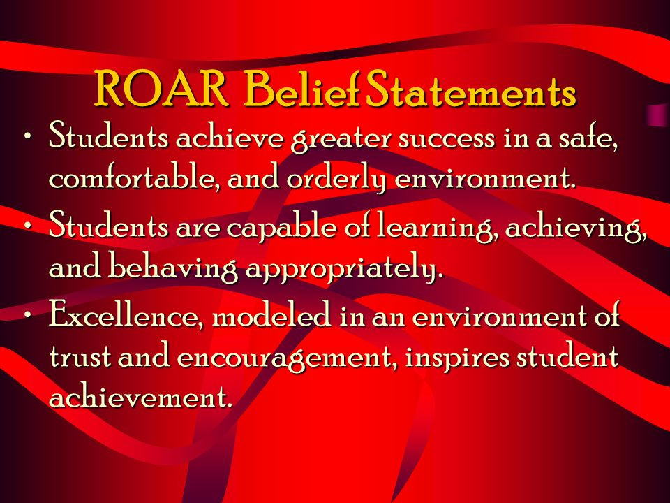 ROAR Belief Statements Students achieve greater success in a safe, comfortable, and orderly environment.Students achieve greater success in a safe, co