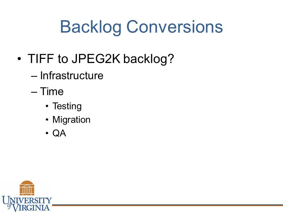 Backlog Conversions TIFF to JPEG2K backlog? –Infrastructure –Time Testing Migration QA