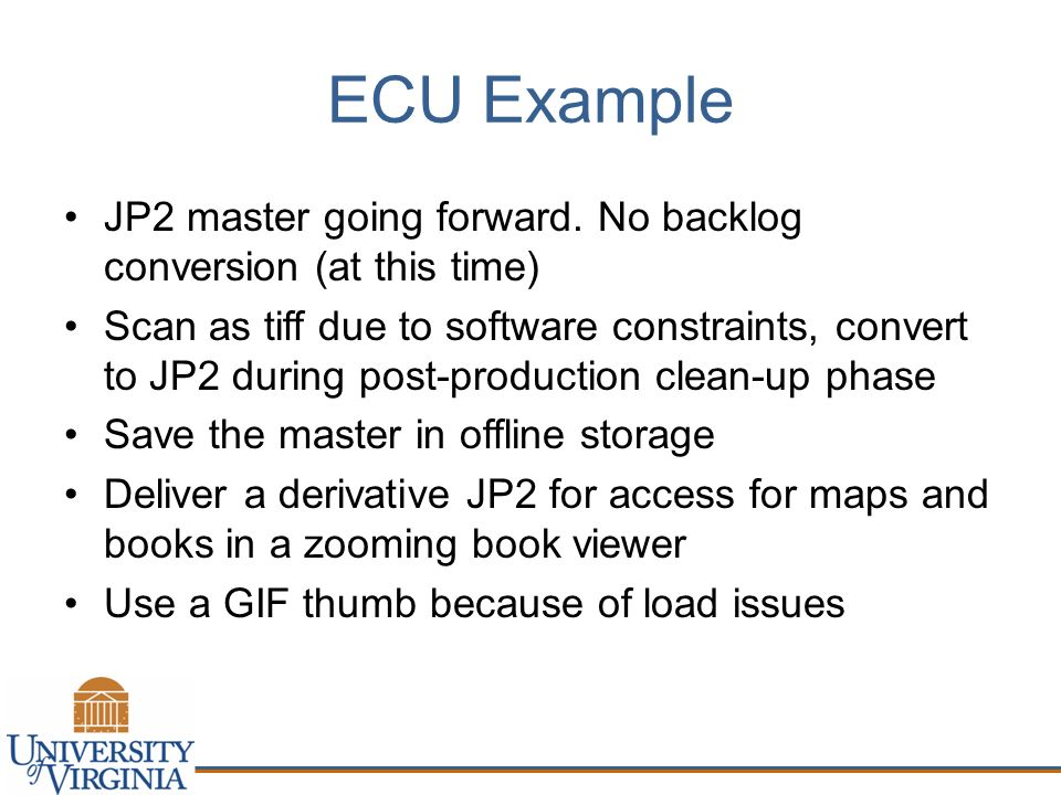 ECU Example JP2 master going forward. No backlog conversion (at this time) Scan as tiff due to software constraints, convert to JP2 during post-produc