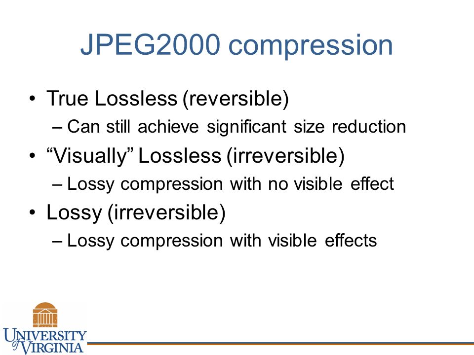 JPEG2000 compression True Lossless (reversible) –Can still achieve significant size reduction Visually Lossless (irreversible) –Lossy compression with