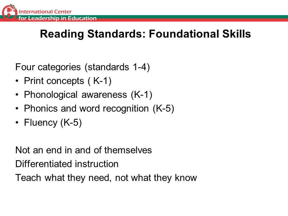 Reading Standards: Foundational Skills Four categories (standards 1-4) Print concepts ( K-1) Phonological awareness (K-1) Phonics and word recognition