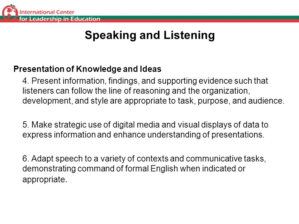 Speaking and Listening Presentation of Knowledge and Ideas 4. Present information, findings, and supporting evidence such that listeners can follow th