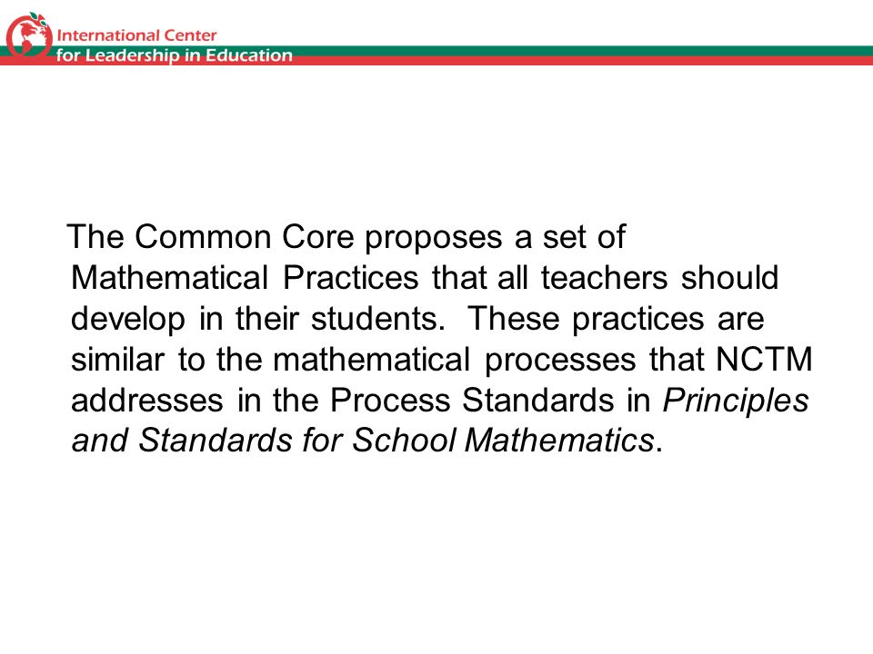 CCSS Mathematical Practices The Common Core proposes a set of Mathematical Practices that all teachers should develop in their students. These practic