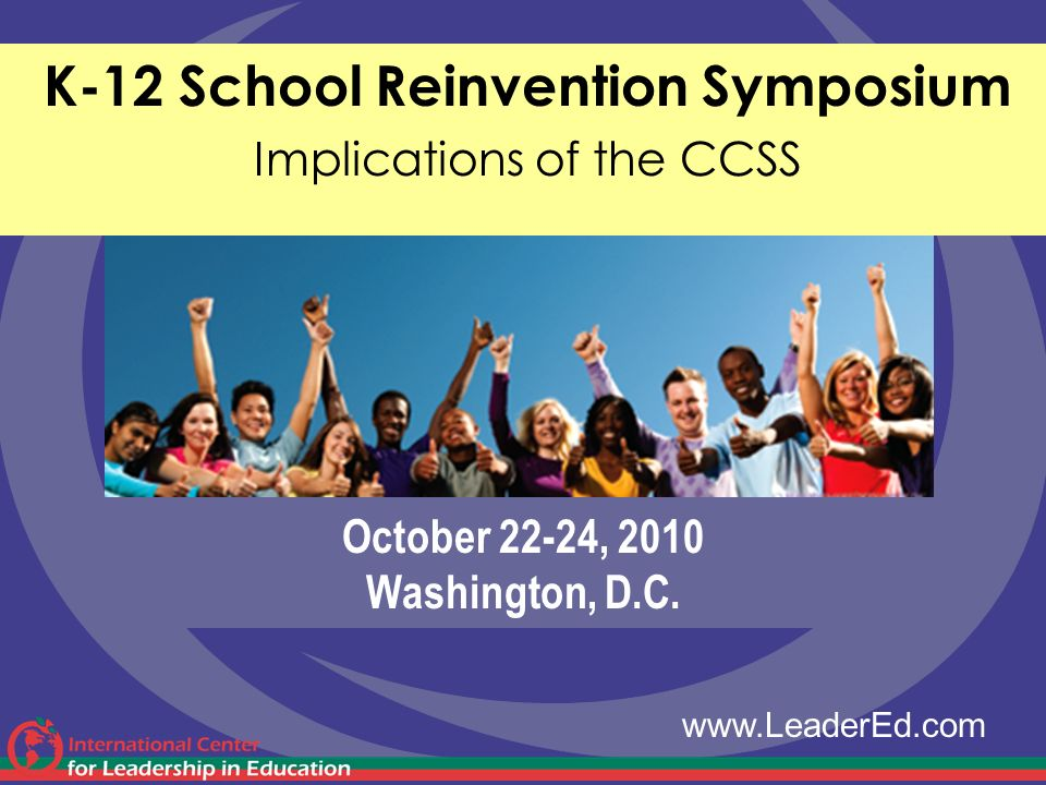 October 22-24, 2010 Washington, D.C. K-12 School Reinvention Symposium Implications of the CCSS www.LeaderEd.com
