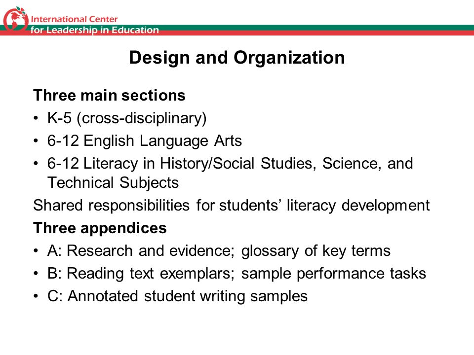 Design and Organization Three main sections K-5 (cross-disciplinary) 6-12 English Language Arts 6-12 Literacy in History/Social Studies, Science, and