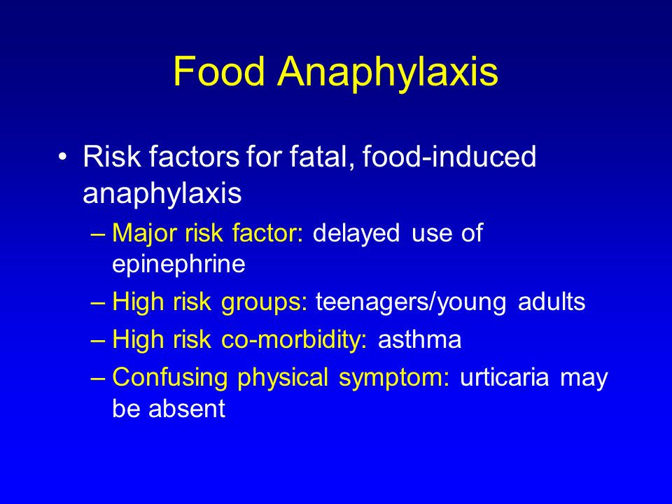 Food Anaphylaxis Risk factors for fatal, food-induced anaphylaxis –Major risk factor: delayed use of epinephrine –High risk groups: teenagers/young ad