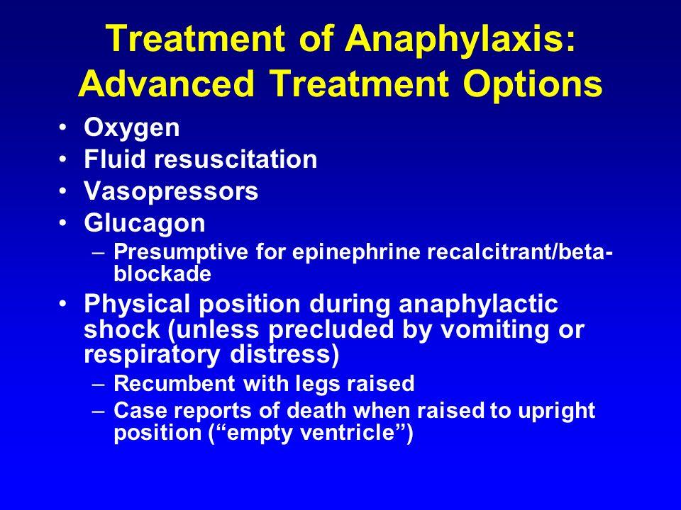 Treatment of Anaphylaxis: Advanced Treatment Options Oxygen Fluid resuscitation Vasopressors Glucagon –Presumptive for epinephrine recalcitrant/beta-