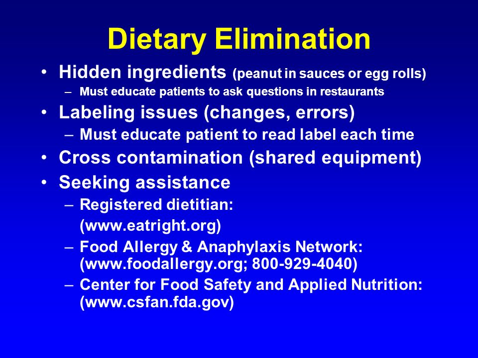 Dietary Elimination Hidden ingredients (peanut in sauces or egg rolls) –Must educate patients to ask questions in restaurants Labeling issues (changes
