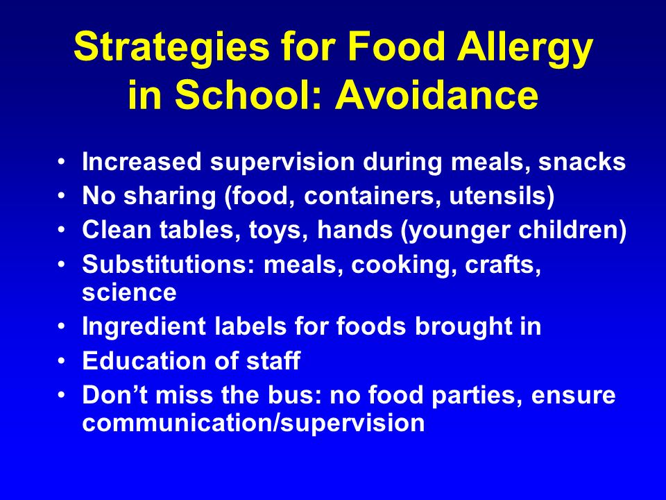 Strategies for Food Allergy in School: Avoidance Increased supervision during meals, snacks No sharing (food, containers, utensils) Clean tables, toys