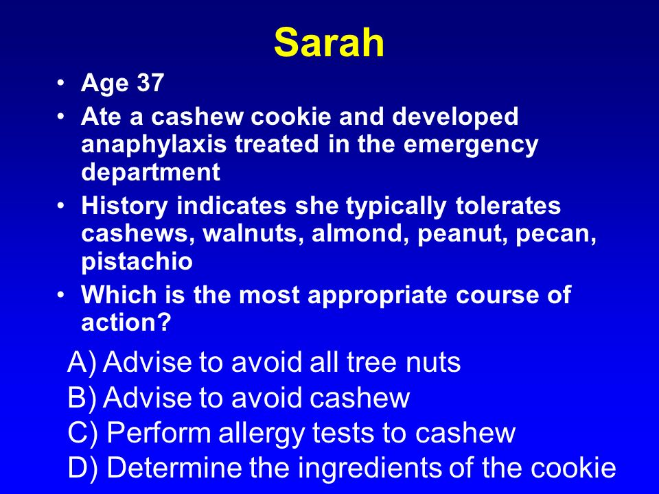 Sarah Age 37 Ate a cashew cookie and developed anaphylaxis treated in the emergency department History indicates she typically tolerates cashews, waln
