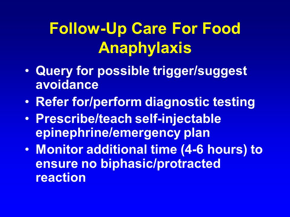 Follow-Up Care For Food Anaphylaxis Query for possible trigger/suggest avoidance Refer for/perform diagnostic testing Prescribe/teach self-injectable