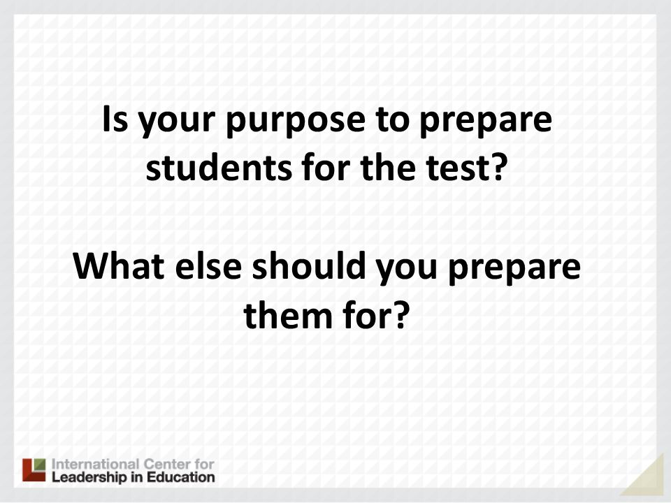 Is your purpose to prepare students for the test? What else should you prepare them for?